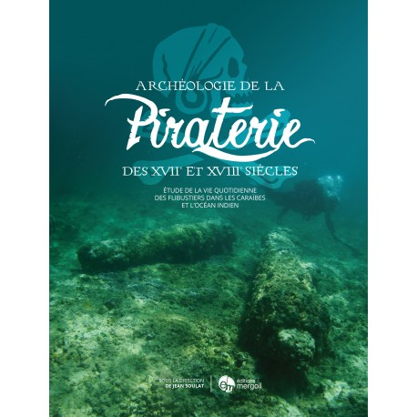 Archéologie de la Piraterie. Etude de la vie quotidienne des flibustiers de la mer des Caraïbes à l'océan Indien